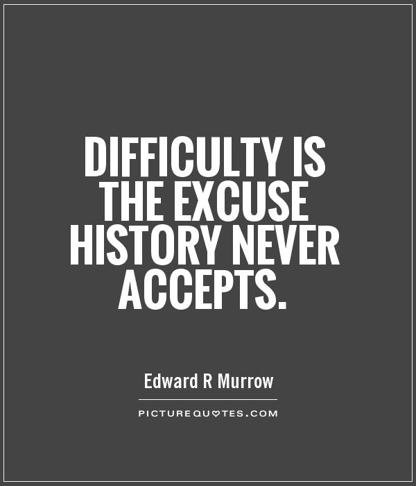Difficulty is the excuse history never accepts Picture Quote #1