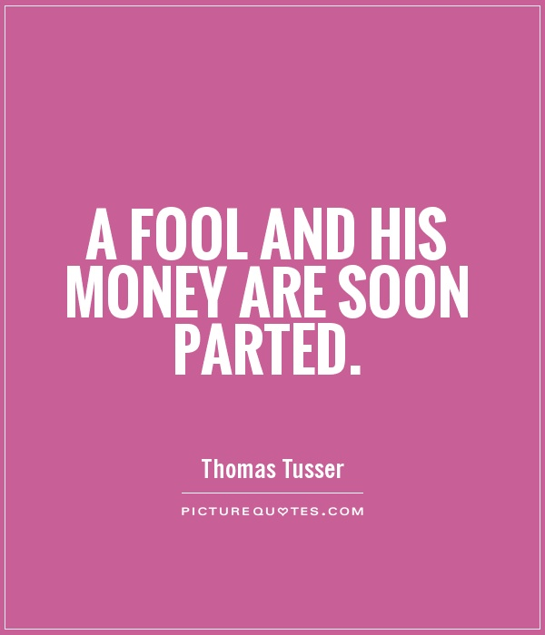 A fool and his money are soon parted Picture Quote #1