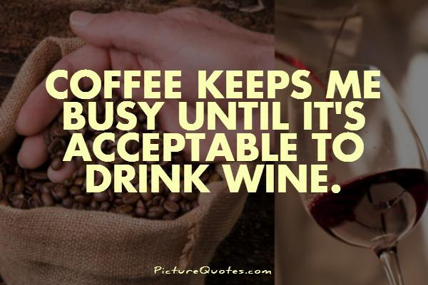 Coffee keeps me busy until it's acceptable to drink wine Picture Quote #1