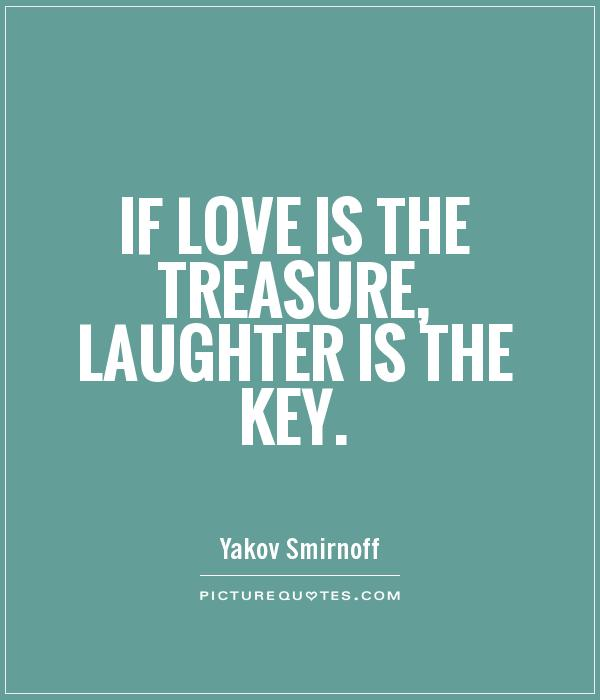If love is the treasure, laughter is the key Picture Quote #1