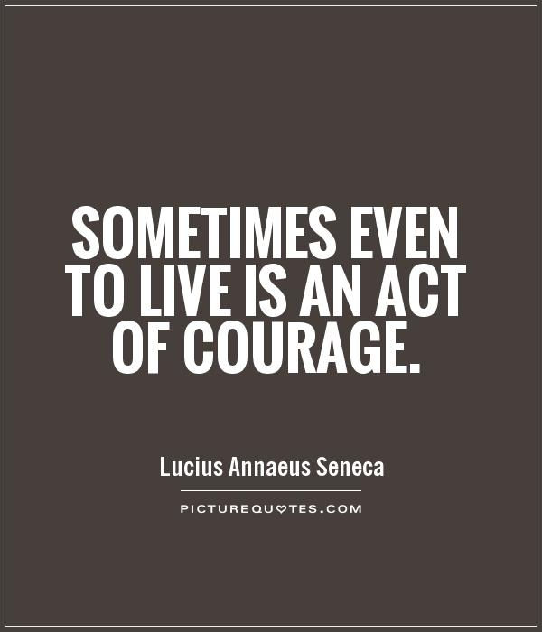 Sometimes even to live is an act of courage Picture Quote #1
