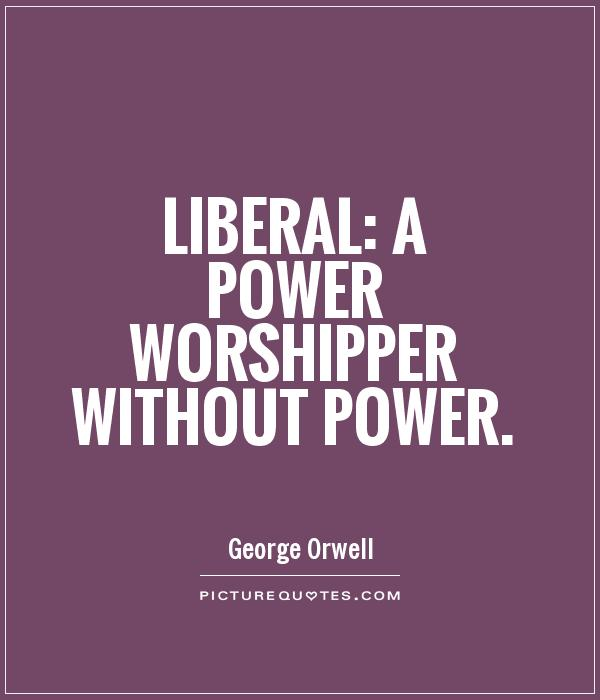 Liberal: a power worshipper without power Picture Quote #1