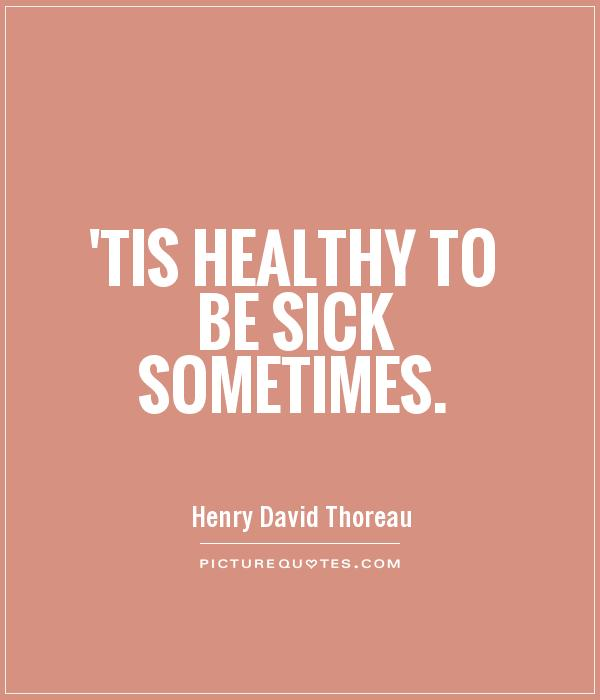 'Tis healthy to be sick sometimes Picture Quote #1