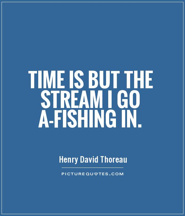 Time is but the stream I go a-fishing in Picture Quote #1