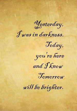 Yesterday i was darkness, today you're here and i know tomorrow will be brighter Picture Quote #1