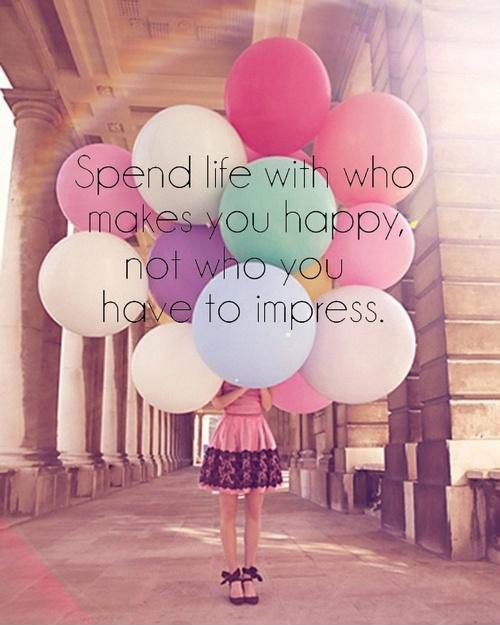 Spend life with who makes you happy, not who you have to impress Picture Quote #1