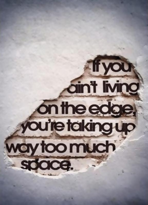 If you ain't living on the edge you're taking up way too much space Picture Quote #1