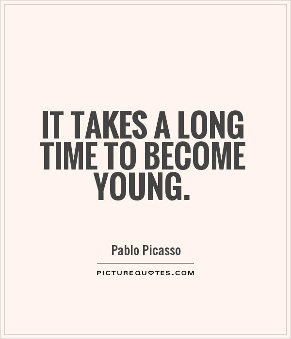 It takes a long time to become young Picture Quote #1