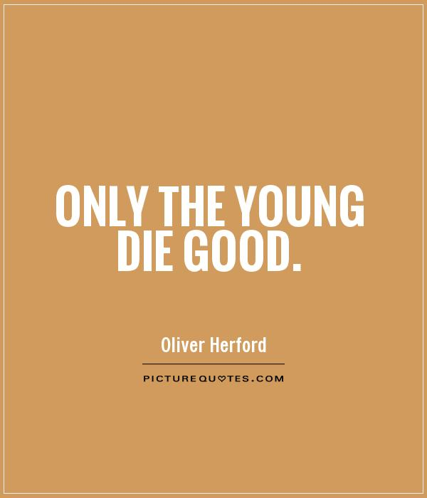 Only the young die good Picture Quote #1