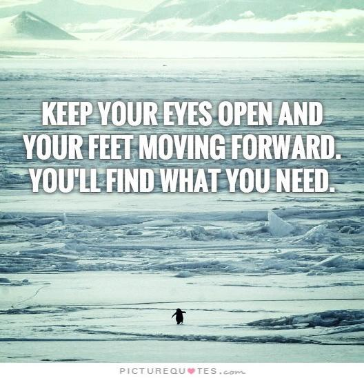 Keep your eyes open and your feet moving forward. You'll find what you need Picture Quote #2