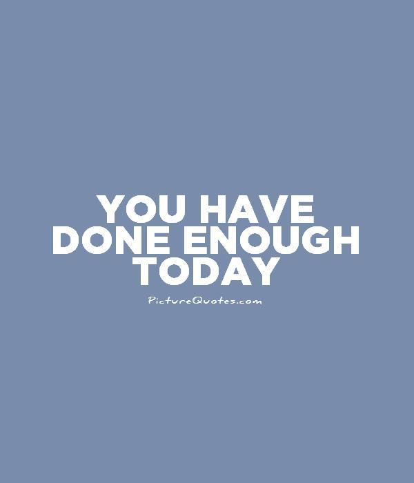 You have done enough today Picture Quote #1