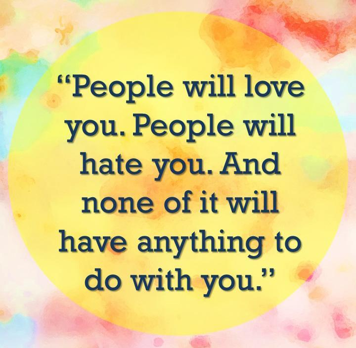 People will love you. People will hate you. And none of it will have anything to do with you Picture Quote #1