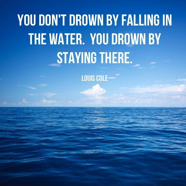 You don't drown by falling in the water, you drown by staying there Picture Quote #1