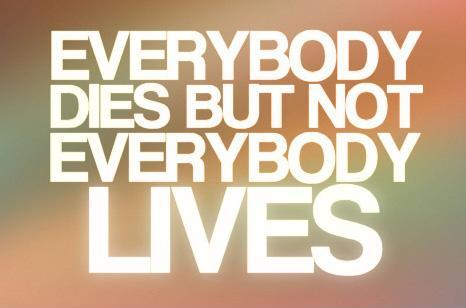Everybody dies, but not everybody lives Picture Quote #1