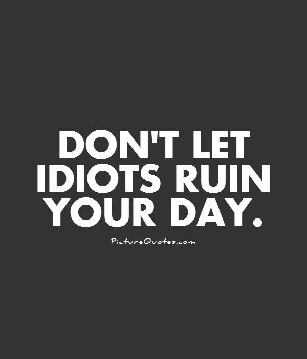 Don't let idiots ruin your day Picture Quote #1