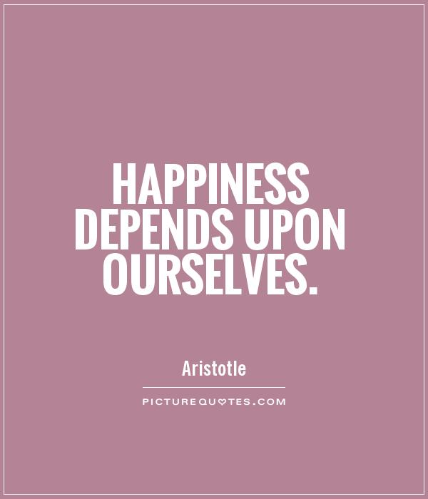 Happiness depends upon ourselves Picture Quote #1