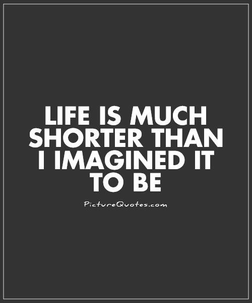 Life is much shorter than i imagined it to be Picture Quote #1