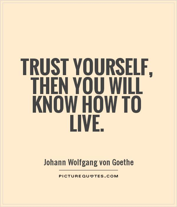 Trust yourself, then you will know how to live Picture Quote #1