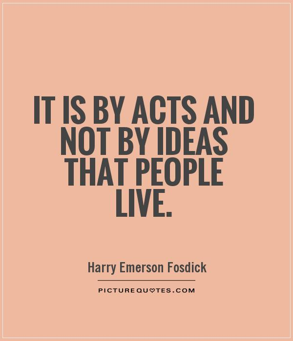 It is by acts and not by ideas that people live Picture Quote #1