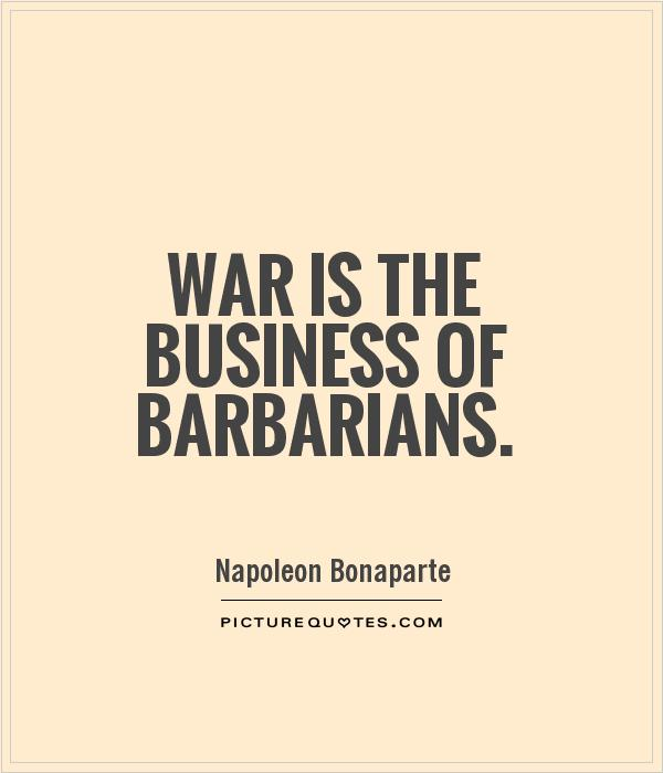 War is the business of barbarians Picture Quote #1