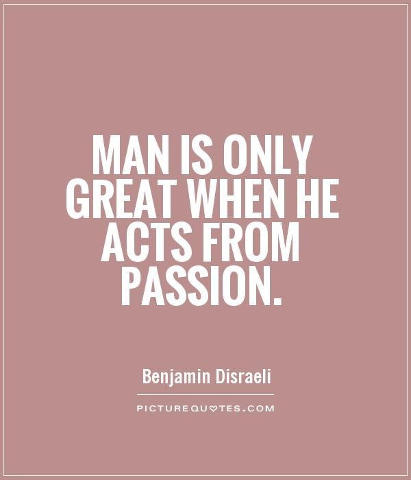 Man is only great when he acts from passion Picture Quote #1