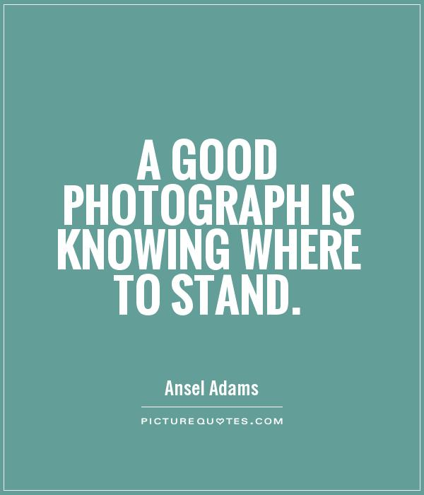A good photograph is knowing where to stand Picture Quote #1