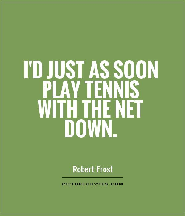 I'd just as soon play tennis with the net down Picture Quote #1