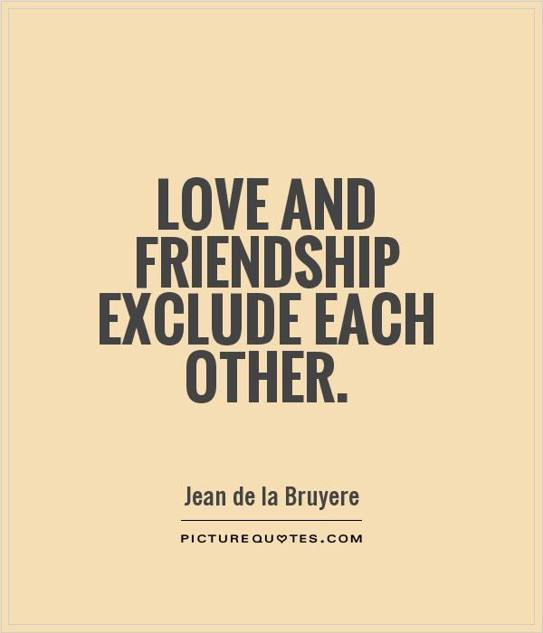 Love and friendship exclude each other Picture Quote #1