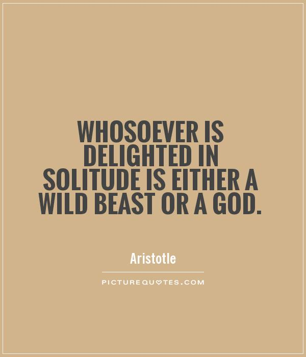 Whosoever is delighted in solitude is either a wild beast or a god Picture Quote #1