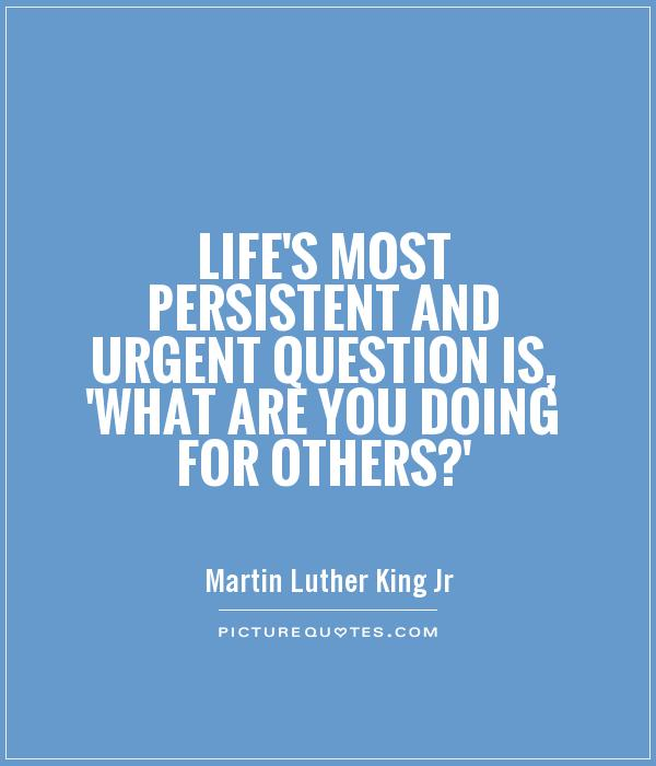 Life's most persistent and urgent question is, 'What are you doing for others?' Picture Quote #1
