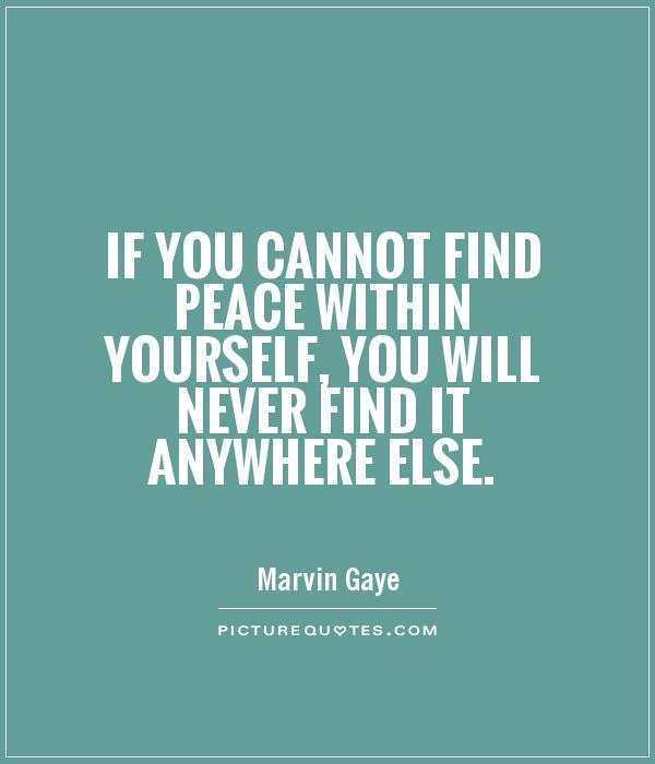 If you cannot find peace within yourself, you will never find it anywhere else Picture Quote #1