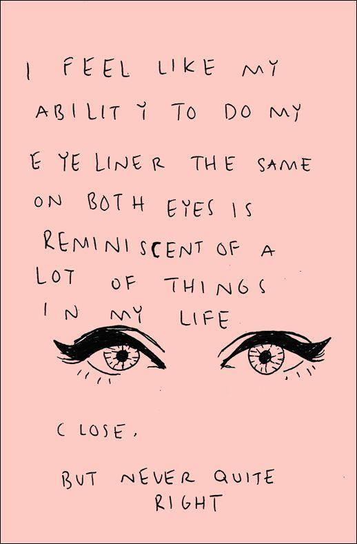 I feel like my ability to do my eyeliner the same on both eyes is reminiscent of a lot of things in my life. Close, but never quite right Picture Quote #1