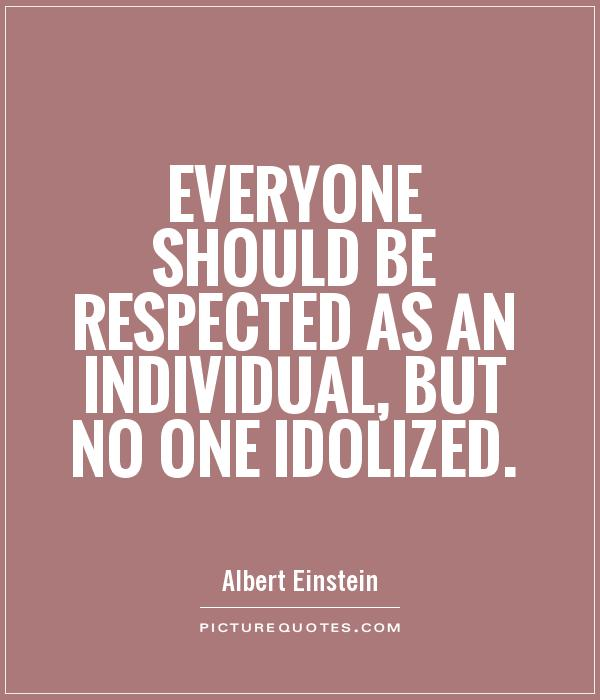 Everyone should be respected as an individual, but no one idolized Picture Quote #1