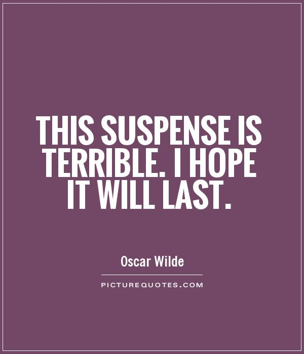 This suspense is terrible. I hope it will last Picture Quote #1
