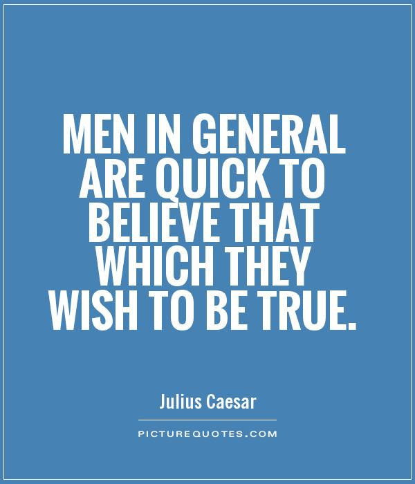Men in general are quick to believe that which they wish to be true Picture Quote #1