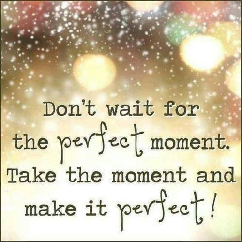 Don't wait for the perfect moment, take the moment and make it perfect Picture Quote #1