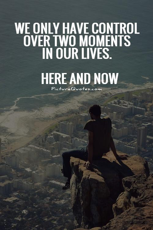 We only have control over two moments in our lives. Here and Now Picture Quote #1
