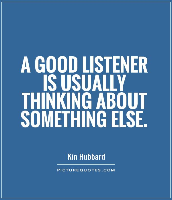 A good listener is usually thinking about something else Picture Quote #1