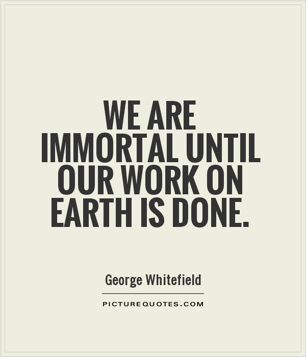 We are immortal until our work on earth is done Picture Quote #1