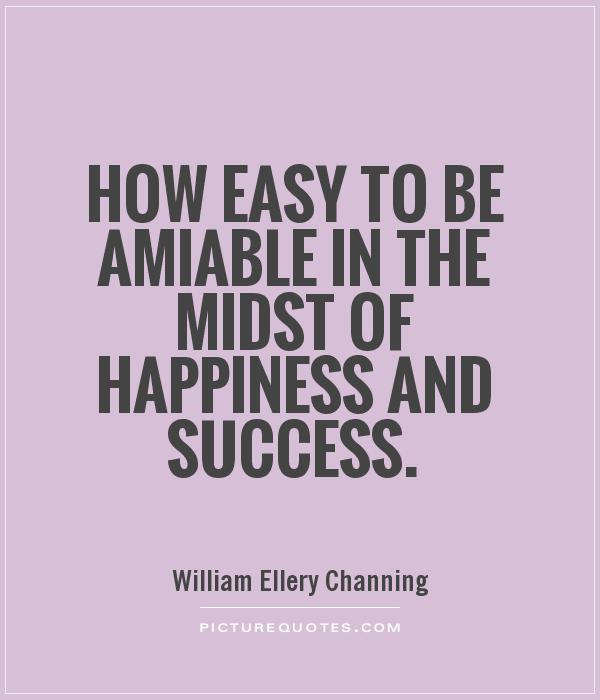 How easy to be amiable in the midst of happiness and success Picture Quote #1