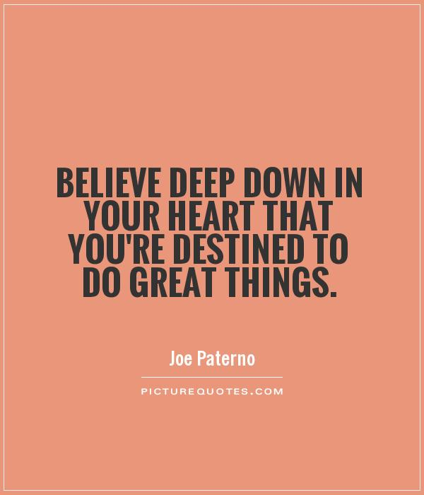 Believe deep down in your heart that you're destined to do great things Picture Quote #1