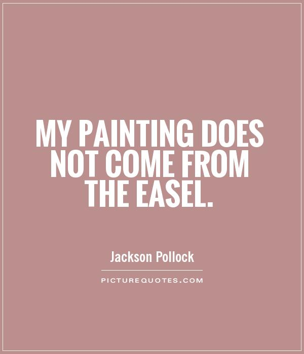 My painting does not come from the easel Picture Quote #1