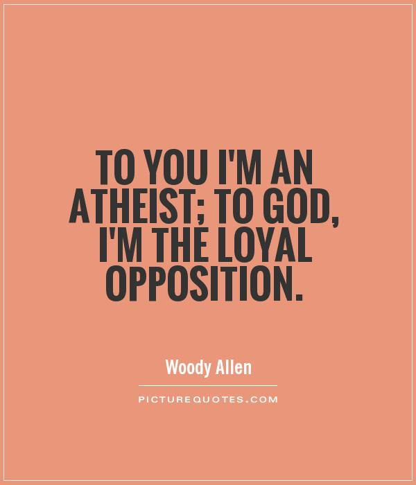 To you I'm an atheist; to God, I'm the Loyal Opposition Picture Quote #1