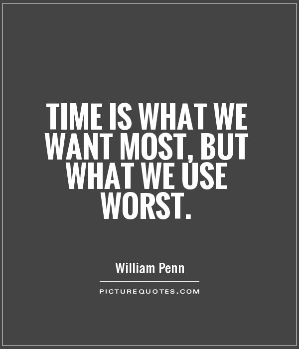 Time is what we want most, but what we use worst Picture Quote #1