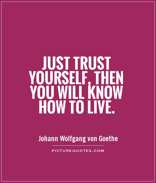 Just trust yourself, then you will know how to live Picture Quote #1