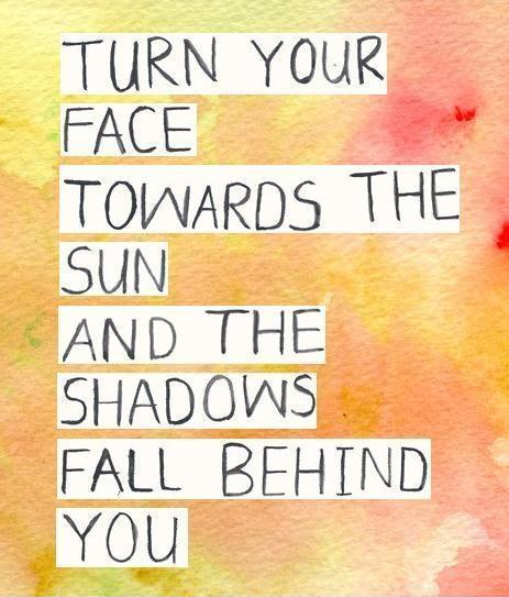 Turn your face towards the sun and the shadows fall behind ...