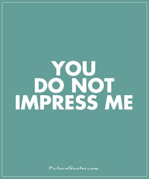 You do not impress me Picture Quote #1