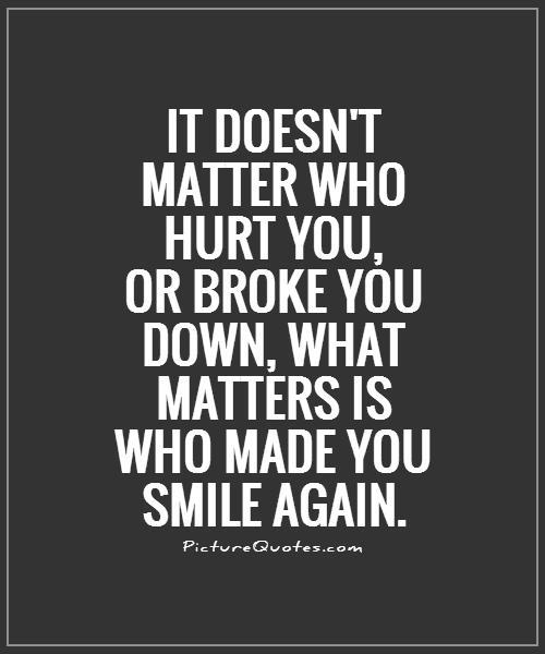 It doesn't matter who hurt you, or broke you down, what matters is who made you smile again Picture Quote #1