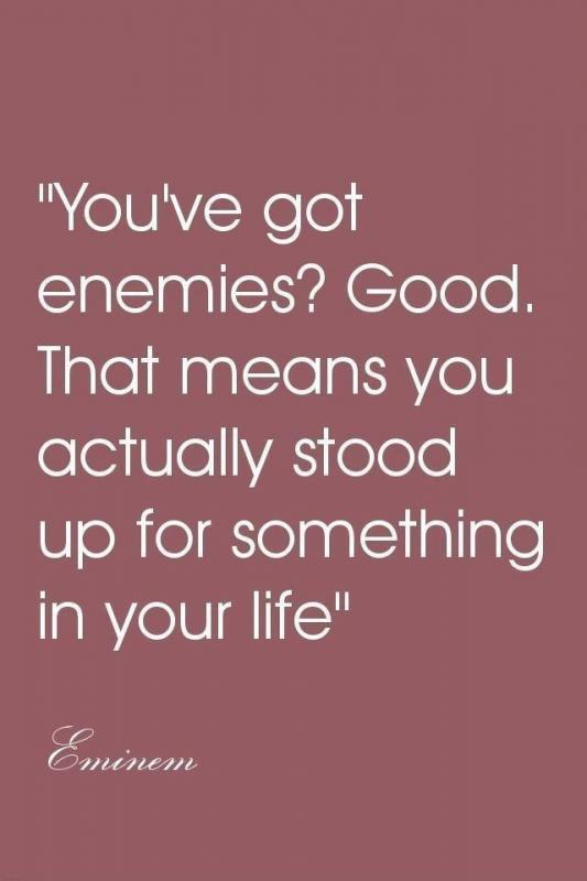 You've got enemies? Good that means you actually stood up for something in your life Picture Quote #1