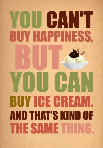 You can't buy happiness, but you can buy ice cream. And thats kind of the same thing Picture Quote #1